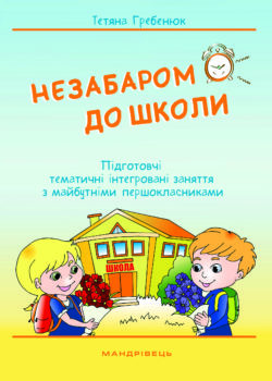 Незабаром до школи Тетяна Гребенюк Мандрівець 2018 ISBN 978-966-944-038-9