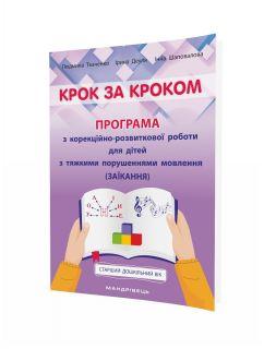Крок за кроком: програма з корекційно-розвиткової роботи для дітей старшого дошкільного віку з тяжкими порушеннями мовлення (заїкання)